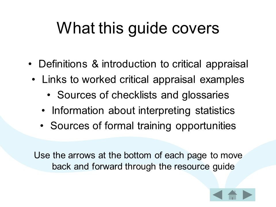 Definitions of critical appraisal To weigh up the evidence critically to assess its validity (closeness to the truth) and usefulness (clinical applicability) [Sackett and Haynes, 1995] The assessment of evidence by systematically reviewing it's relevance, validity and results to specific situations [Ruth Chambers, 1998]
