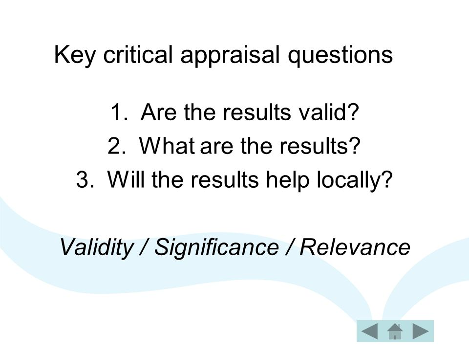Key critical appraisal questions 1.Are the results valid.