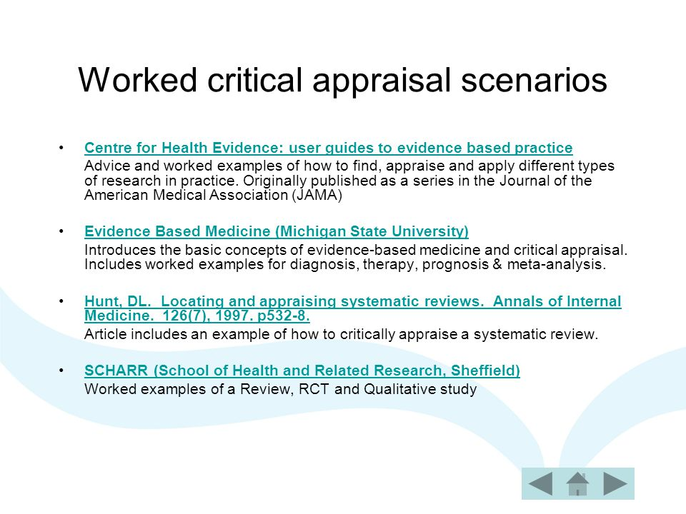 Worked critical appraisal scenarios Centre for Health Evidence: user guides to evidence based practice Advice and worked examples of how to find, appraise and apply different types of research in practice.