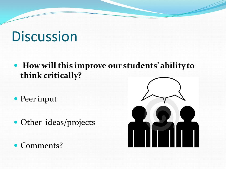 Discussion How will this improve our students' ability to think critically.