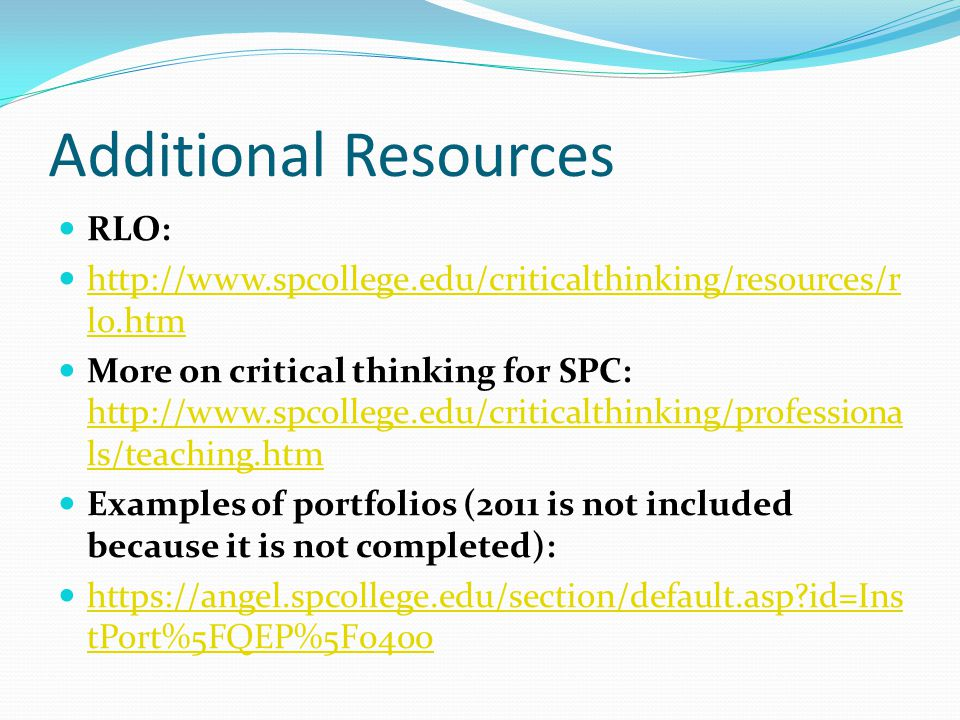 Additional Resources RLO:   lo.htm   lo.htm More on critical thinking for SPC:   ls/teaching.htm   ls/teaching.htm Examples of portfolios (2011 is not included because it is not completed):   id=Ins tPort%5FQEP%5F id=Ins tPort%5FQEP%5F0400