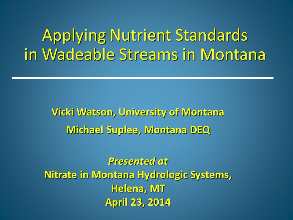 Applying Nutrient Standards in Wadeable Streams in Montana Vicki Watson, University of Montana Michael Suplee, Montana DEQ Presented at Nitrate in Montana Hydrologic Systems, Helena, MT April 23, 2014