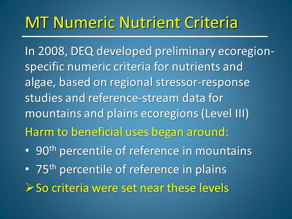 MT Numeric Nutrient Criteria In 2008, DEQ developed preliminary ecoregion- specific numeric criteria for nutrients and algae, based on regional stressor-response studies and reference-stream data for mountains and plains ecoregions (Level III) Harm to beneficial uses began around: 90 th percentile of reference in mountains 90 th percentile of reference in mountains 75 th percentile of reference in plains 75 th percentile of reference in plains  So criteria were set near these levels