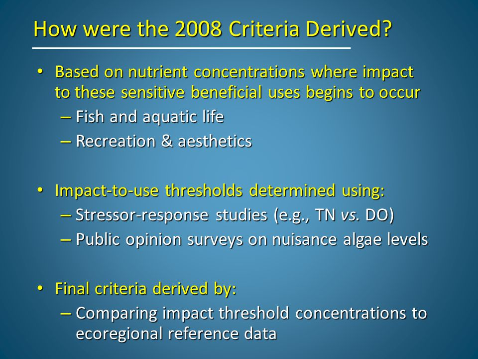 How were the 2008 Criteria Derived? Based on nutrient concentrations where impact to these sensitive beneficial uses begins to occur Based on nutrient