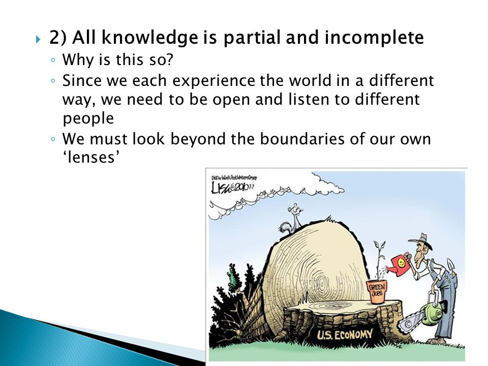  2) All knowledge is partial and incomplete ◦ Why is this so.