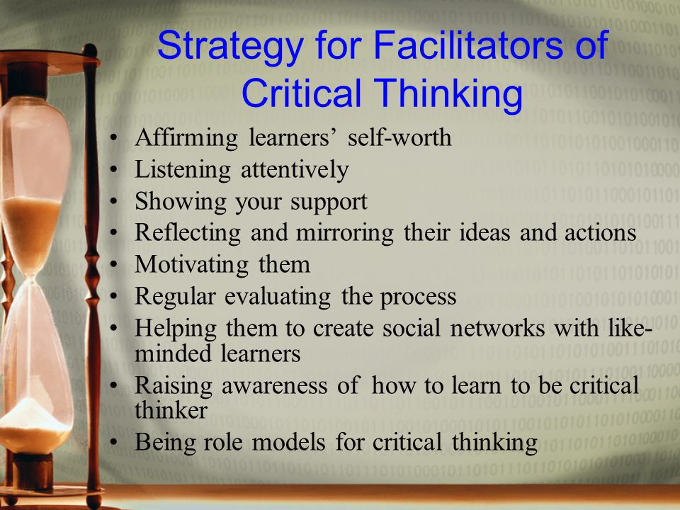 Strategy for Facilitators of Critical Thinking Affirming learners' self-worth Listening attentively Showing your support Reflecting and mirroring their ideas and actions Motivating them Regular evaluating the process Helping them to create social networks with like- minded learners Raising awareness of how to learn to be critical thinker Being role models for critical thinking