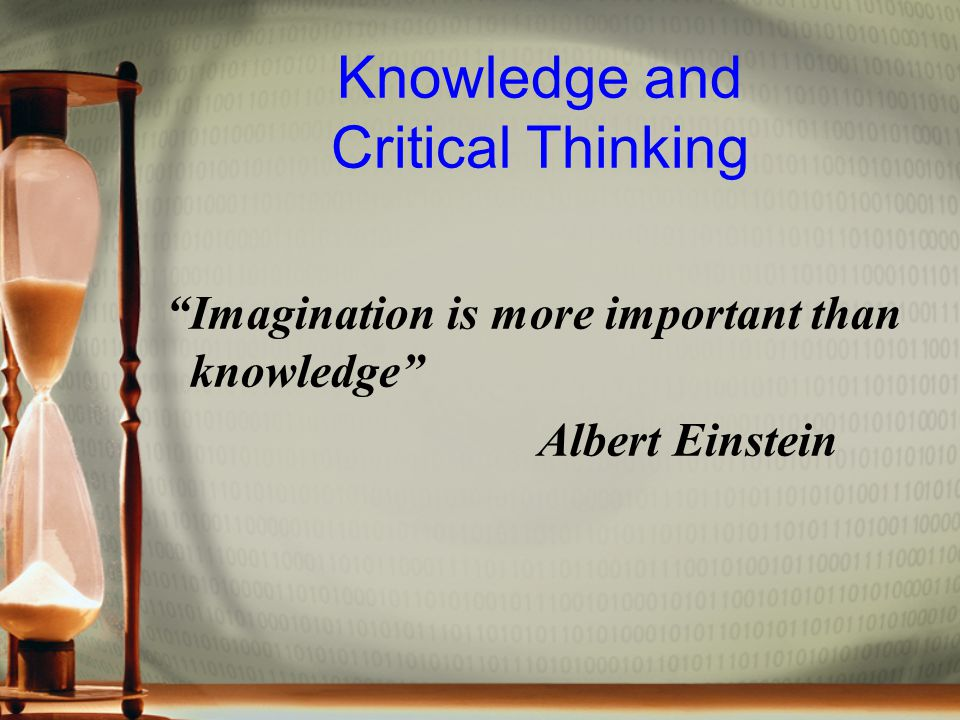 Knowledge and Critical Thinking Imagination is more important than knowledge Albert Einstein