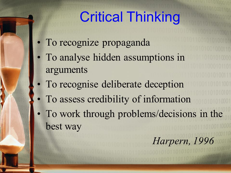 Critical Thinking To recognize propaganda To analyse hidden assumptions in arguments To recognise deliberate deception To assess credibility of information To work through problems/decisions in the best way Harpern, 1996