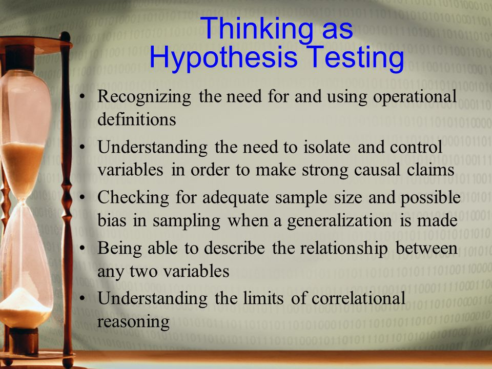 Thinking as Hypothesis Testing Recognizing the need for and using operational definitions Understanding the need to isolate and control variables in order to make strong causal claims Checking for adequate sample size and possible bias in sampling when a generalization is made Being able to describe the relationship between any two variables Understanding the limits of correlational reasoning