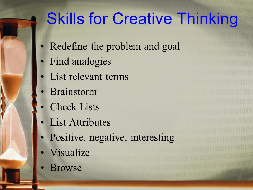 Skills for Creative Thinking Redefine the problem and goal Find analogies List relevant terms Brainstorm Check Lists List Attributes Positive, negative, interesting Visualize Browse