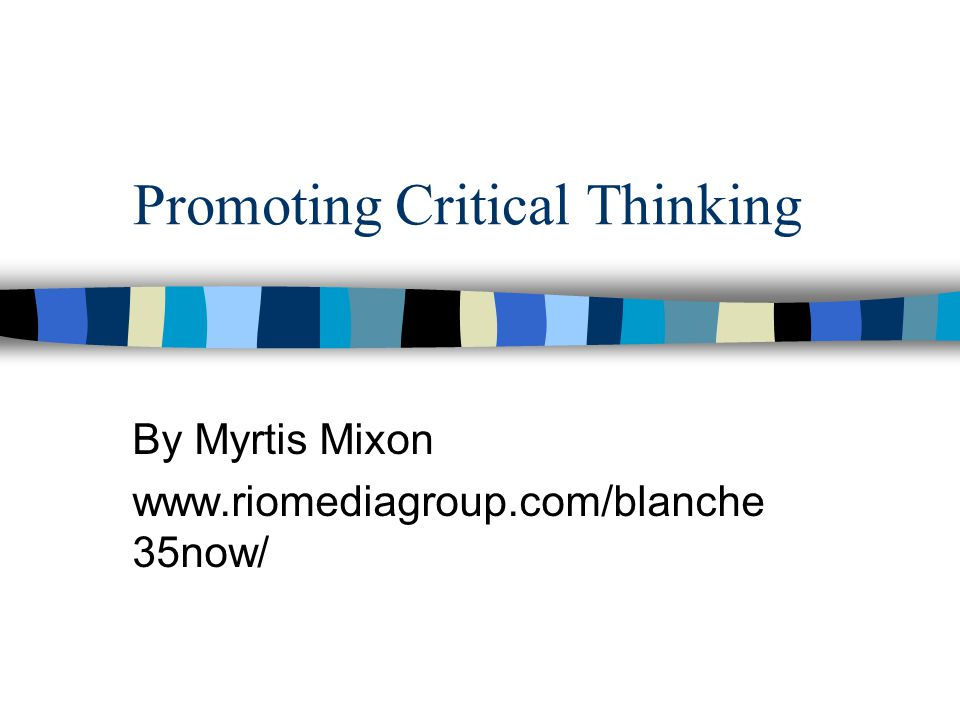 Promoting Critical Thinking By Myrtis Mixon www.riomediagroup.com/blanche 35now/