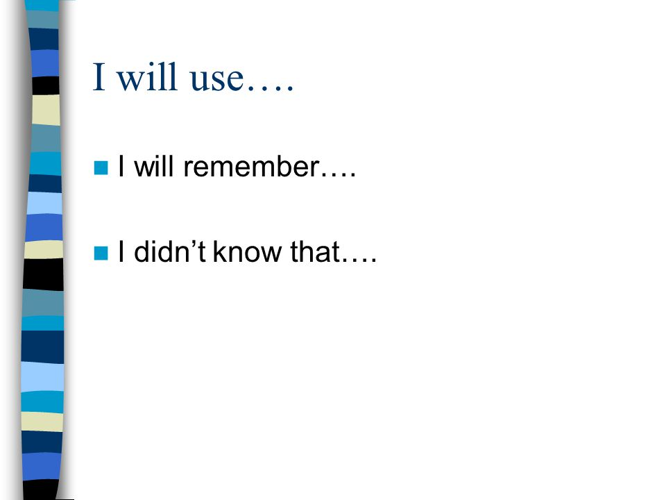 I will use…. I will remember…. I didn't know that….