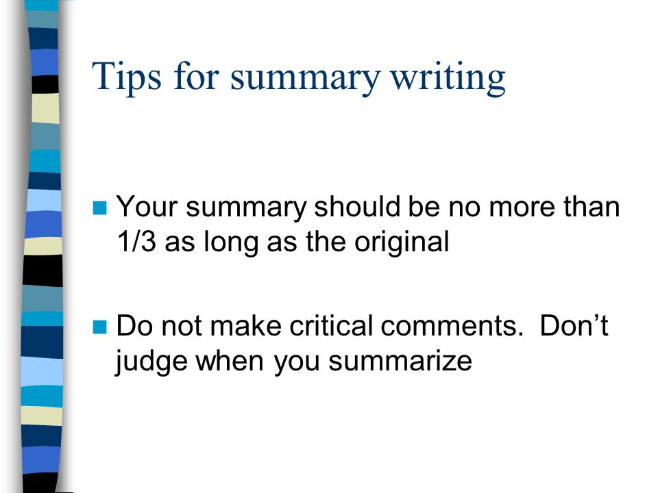 Tips for summarizing, cont. A. Write a clear statement of the main ideas as your first sentence B.