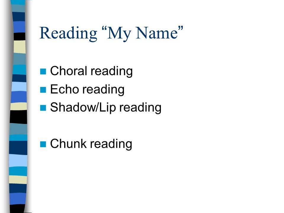 Reading My Name Choral reading Echo reading Shadow/Lip reading Chunk reading