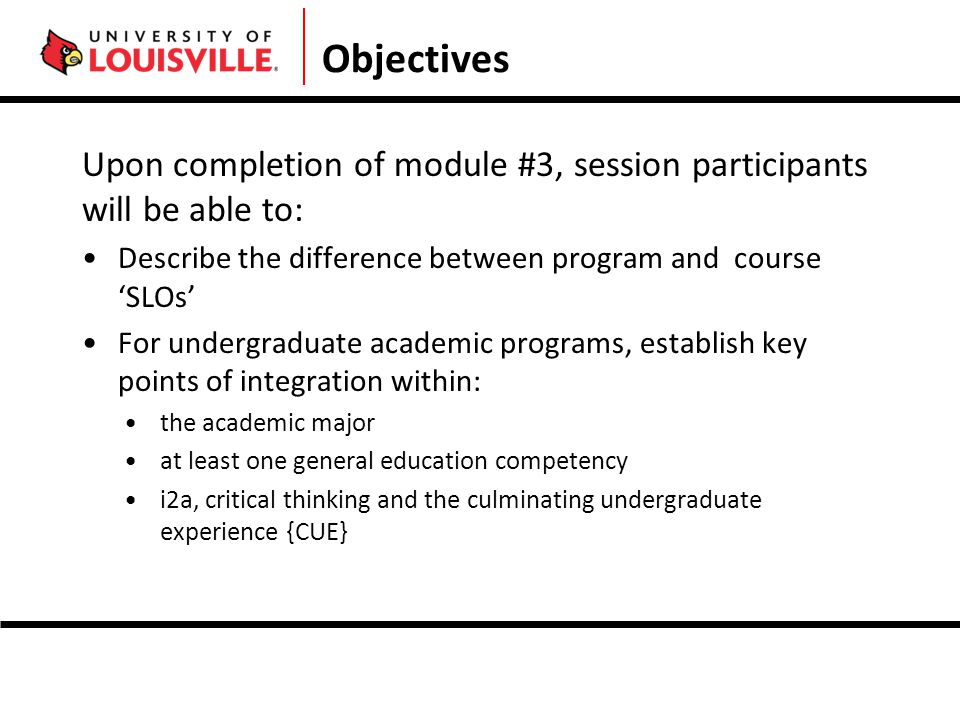 Objectives Upon completion of module #3, session participants will be able to: Describe the difference between program and course 'SLOs' For undergraduate academic programs, establish key points of integration within: the academic major at least one general education competency i2a, critical thinking and the culminating undergraduate experience {CUE}
