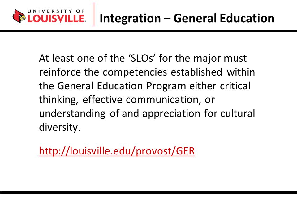 Integration – General Education At least one of the 'SLOs' for the major must reinforce the competencies established within the General Education Program either critical thinking, effective communication, or understanding of and appreciation for cultural diversity.