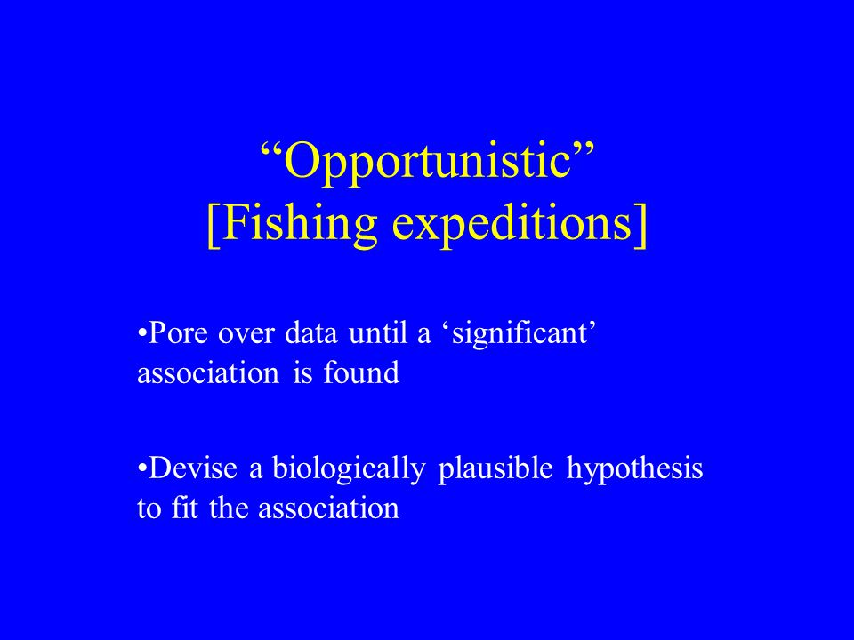Opportunistic [Fishing expeditions] Pore over data until a 'significant' association is found Devise a biologically plausible hypothesis to fit the association