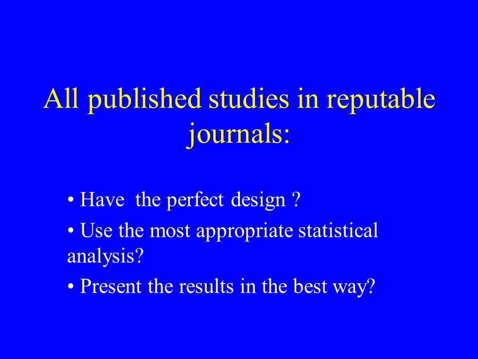All published studies in reputable journals: Have the perfect design .