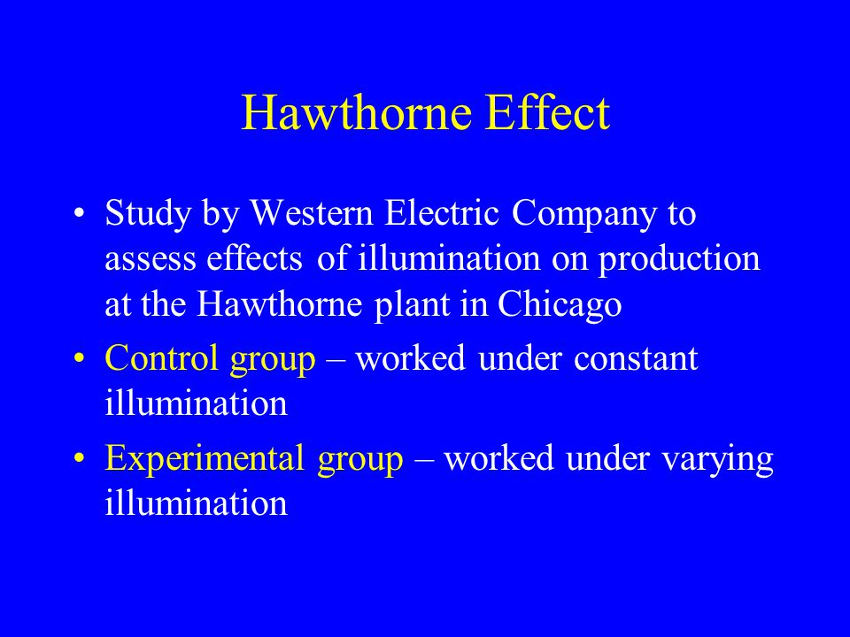 Study by Western Electric Company to assess effects of illumination on production at the Hawthorne plant in Chicago Control group – worked under constant illumination Experimental group – worked under varying illumination