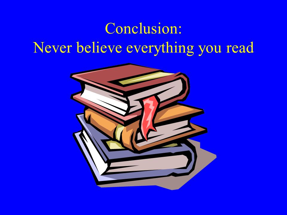 Conclusion: Never believe everything you read
