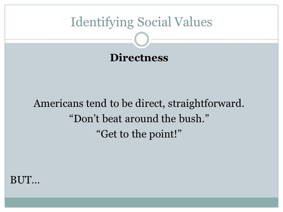 "Identifying Social Values Directness Americans tend to be direct, straightforward. ""Don't beat around the bush."" ""Get to the point!"" BUT…"