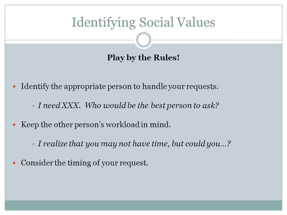Identifying Social Values Play by the Rules! Identify the appropriate person to handle your requests.  I need XXX. Who would be the best person to as
