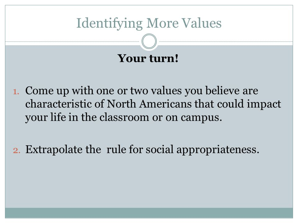 Identifying More Values Your turn! 1. Come up with one or two values you believe are characteristic of North Americans that could impact your life in