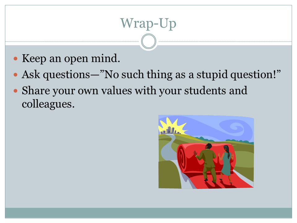 "Wrap-Up Keep an open mind. Ask questions—""No such thing as a stupid question!"" Share your own values with your students and colleagues."