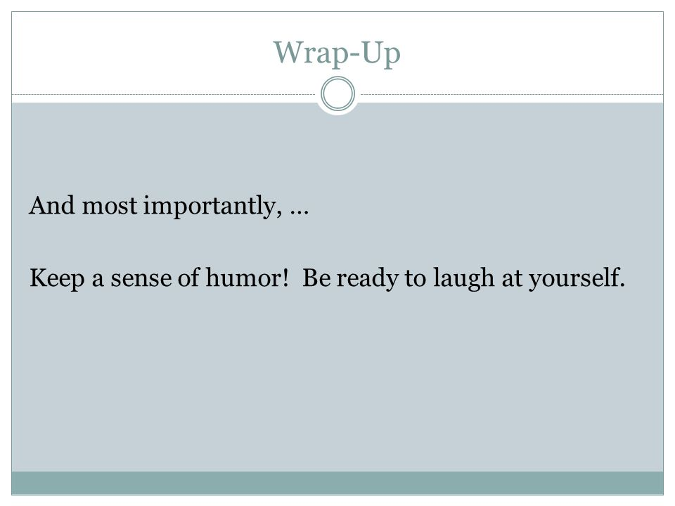 Wrap-Up And most importantly, … Keep a sense of humor! Be ready to laugh at yourself.