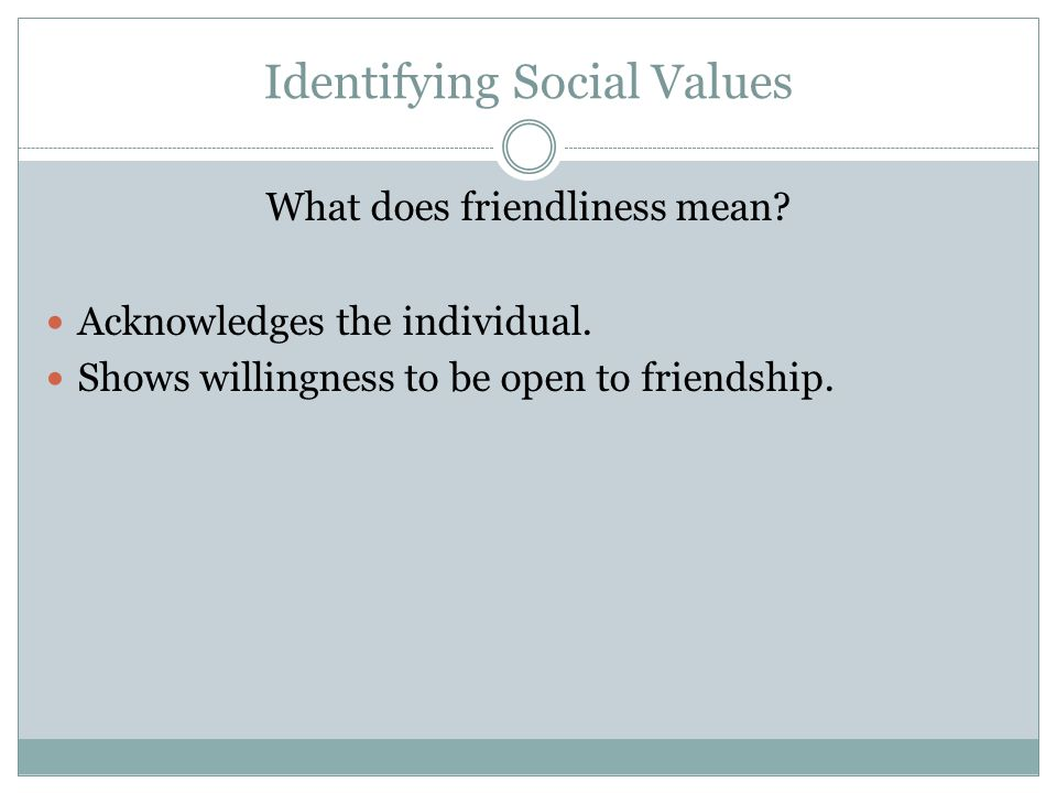 Identifying Social Values What does friendliness mean? Acknowledges the individual. Shows willingness to be open to friendship.