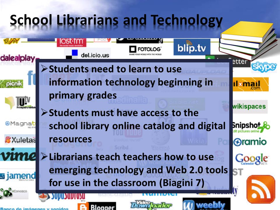  Students need to learn to use information technology beginning in primary grades  Students must have access to the school library online catalog and digital resources  Librarians teach teachers how to use emerging technology and Web 2.0 tools for use in the classroom (Biagini 7)