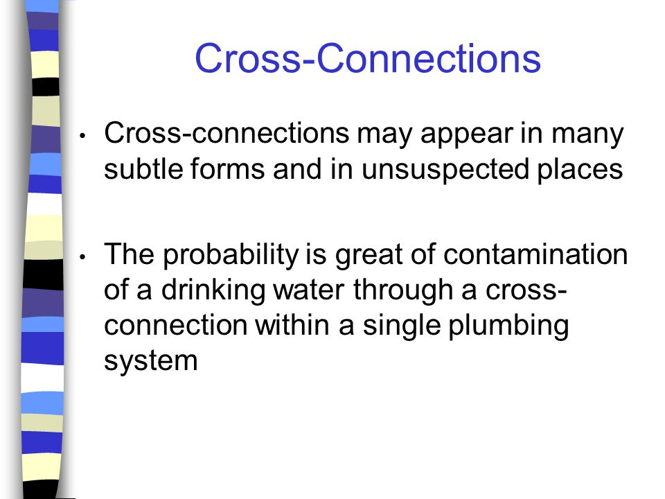 Cross-Connections Cross-connections may appear in many subtle forms and in unsuspected places The probability is great of contamination of a drinking water through a cross- connection within a single plumbing system
