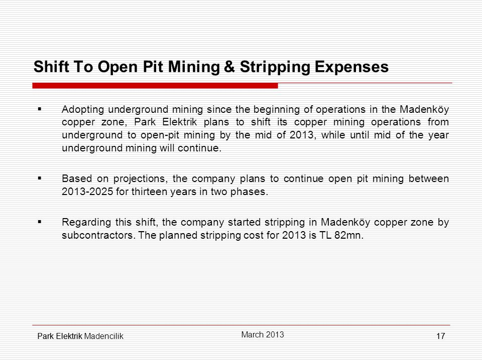 Park Elektrik17 Shift To Open Pit Mining & Stripping Expenses  Adopting underground mining since the beginning of operations in the Madenköy copper zone, Park Elektrik plans to shift its copper mining operations from underground to open-pit mining by the mid of 2013, while until mid of the year underground mining will continue.