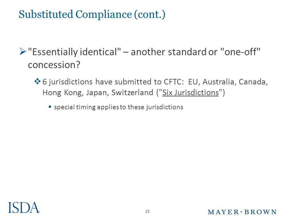 15 Substituted Compliance (cont.)  Essentially identical – another standard or one-off concession.