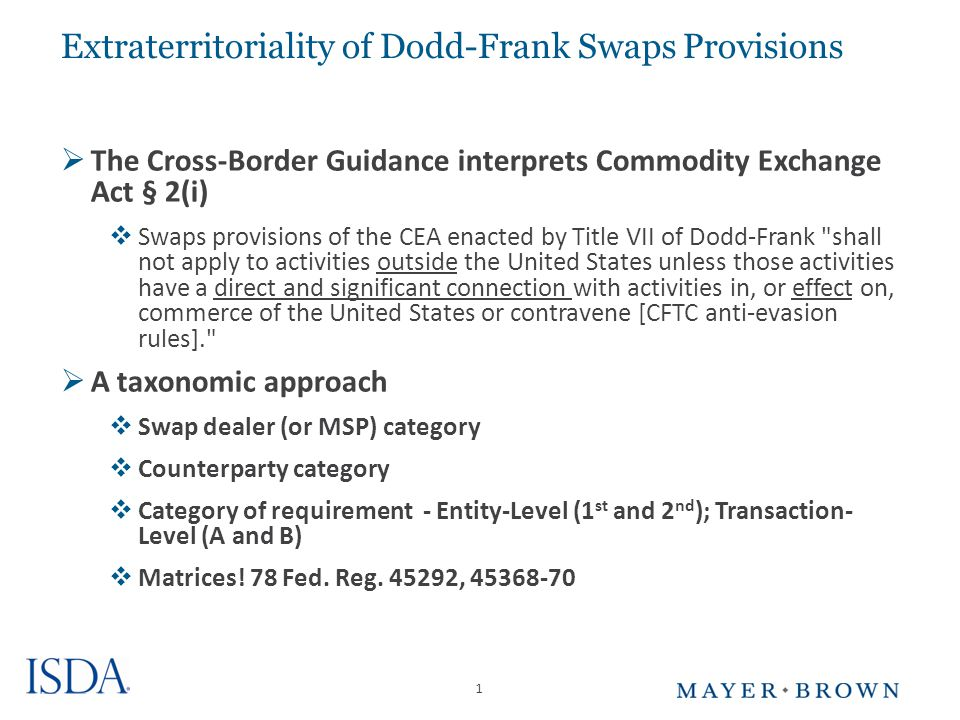 1 Extraterritoriality of Dodd-Frank Swaps Provisions  The Cross-Border Guidance interprets Commodity Exchange Act § 2(i)  Swaps provisions of the CEA enacted by Title VII of Dodd-Frank shall not apply to activities outside the United States unless those activities have a direct and significant connection with activities in, or effect on, commerce of the United States or contravene [CFTC anti-evasion rules].  A taxonomic approach  Swap dealer (or MSP) category  Counterparty category  Category of requirement - Entity-Level (1 st and 2 nd ); Transaction- Level (A and B)  Matrices.