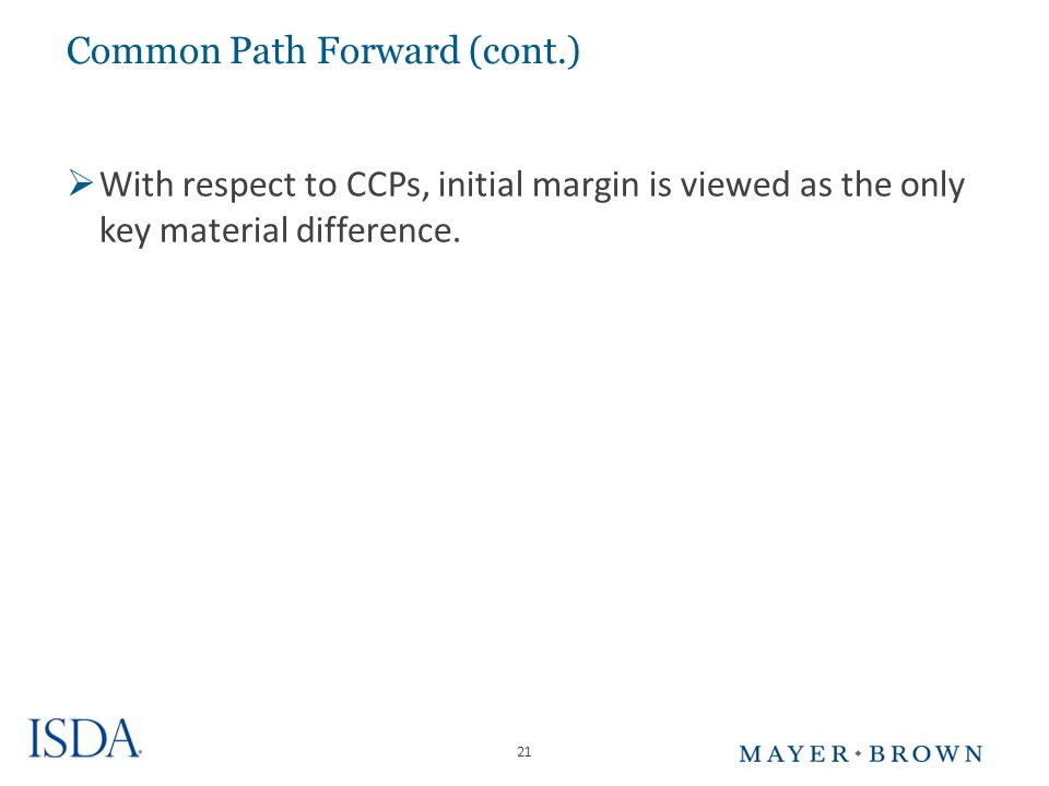 21 Common Path Forward (cont.)  With respect to CCPs, initial margin is viewed as the only key material difference.