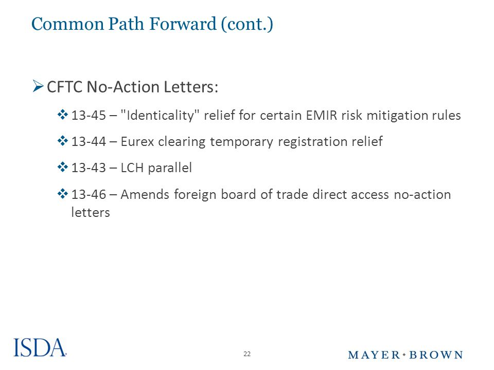 22 Common Path Forward (cont.)  CFTC No-Action Letters:  13-45 – Identicality relief for certain EMIR risk mitigation rules  13-44 – Eurex clearing temporary registration relief  13-43 – LCH parallel  13-46 – Amends foreign board of trade direct access no-action letters