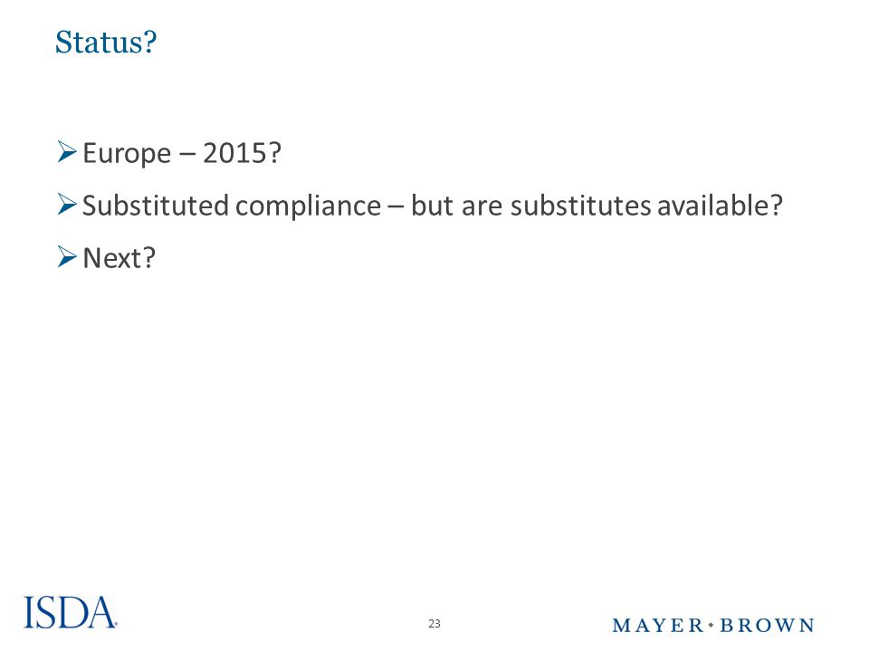 23 Status  Europe – 2015  Substituted compliance – but are substitutes available  Next