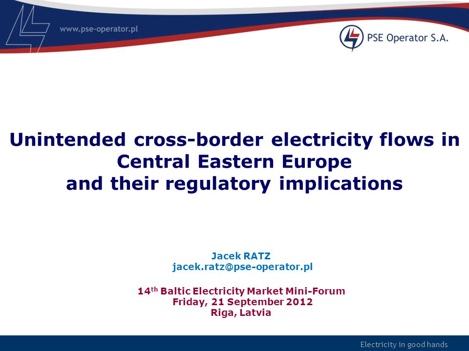Electricity in good hands Unintended cross-border electricity flows in Central Eastern Europe and their regulatory implications 14 th Baltic Electrici
