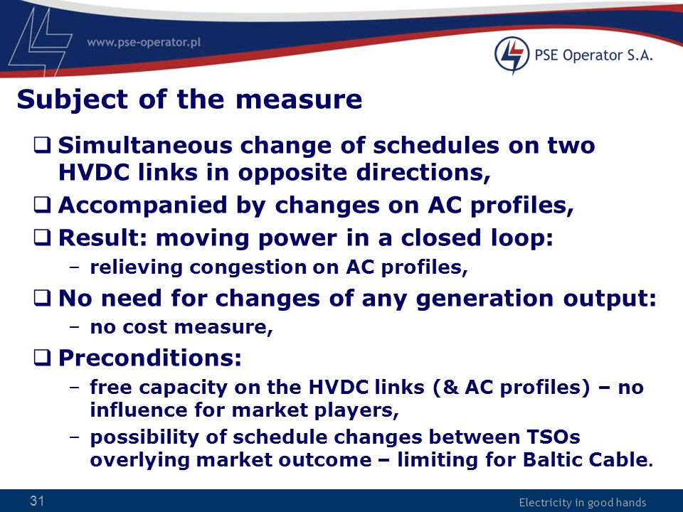 Electricity in good hands 31 Subject of the measure  Simultaneous change of schedules on two HVDC links in opposite directions,  Accompanied by changes on AC profiles,  Result: moving power in a closed loop: –relieving congestion on AC profiles,  No need for changes of any generation output: –no cost measure,  Preconditions: –free capacity on the HVDC links (& AC profiles) – no influence for market players, –possibility of schedule changes between TSOs overlying market outcome – limiting for Baltic Cable.