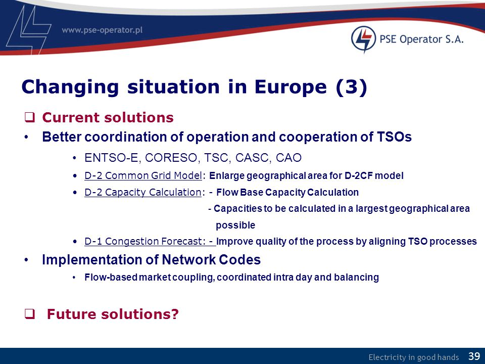 Electricity in good hands  Current solutions Better coordination of operation and cooperation of TSOs ENTSO-E, CORESO, TSC, CASC, CAO D-2 Common Grid
