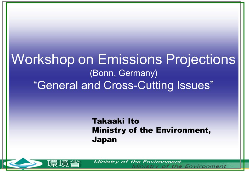 Workshop on Emissions Projections (Bonn, Germany) General and Cross-Cutting Issues Takaaki Ito Ministry of the Environment, Japan