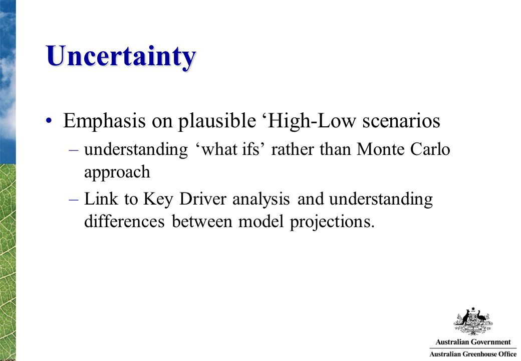 Uncertainty Emphasis on plausible 'High-Low scenarios –understanding 'what ifs' rather than Monte Carlo approach –Link to Key Driver analysis and understanding differences between model projections.