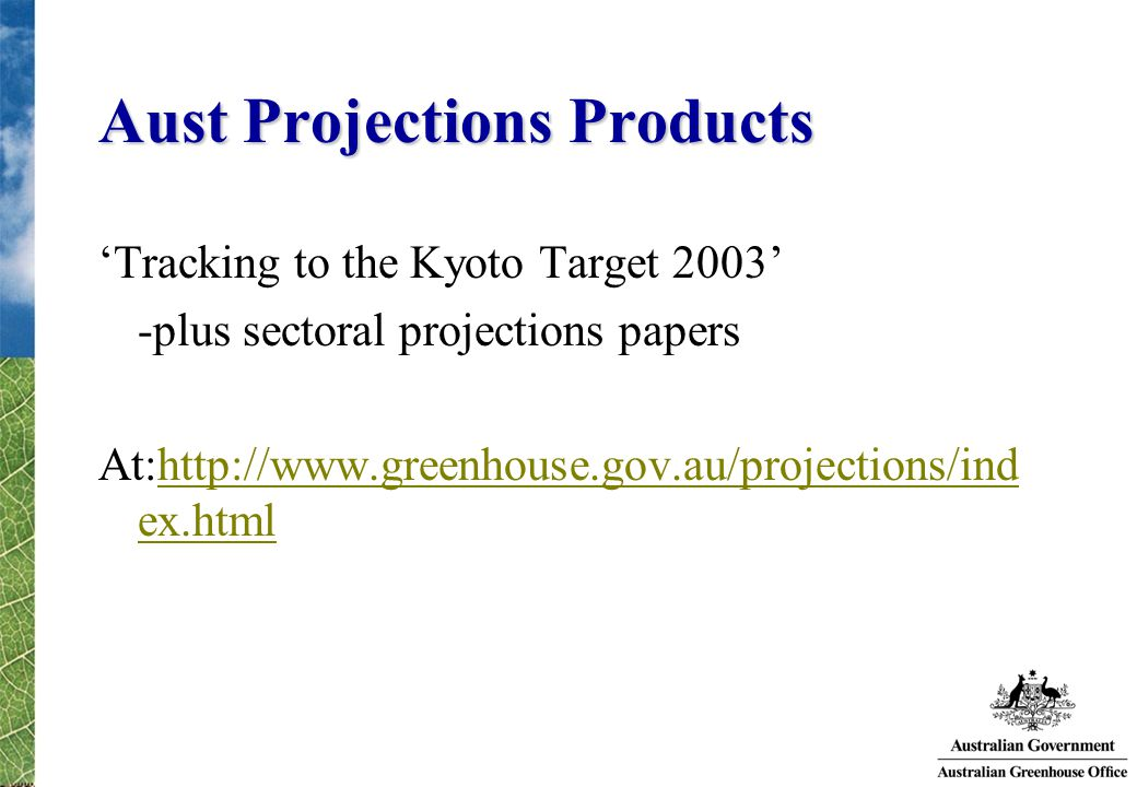 Aust Projections Products 'Tracking to the Kyoto Target 2003' -plus sectoral projections papers At:http://www.greenhouse.gov.au/projections/ind ex.htmlhttp://www.greenhouse.gov.au/projections/ind ex.html