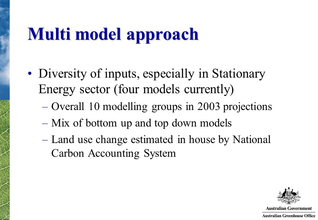 Multi model approach Diversity of inputs, especially in Stationary Energy sector (four models currently) –Overall 10 modelling groups in 2003 projections –Mix of bottom up and top down models –Land use change estimated in house by National Carbon Accounting System