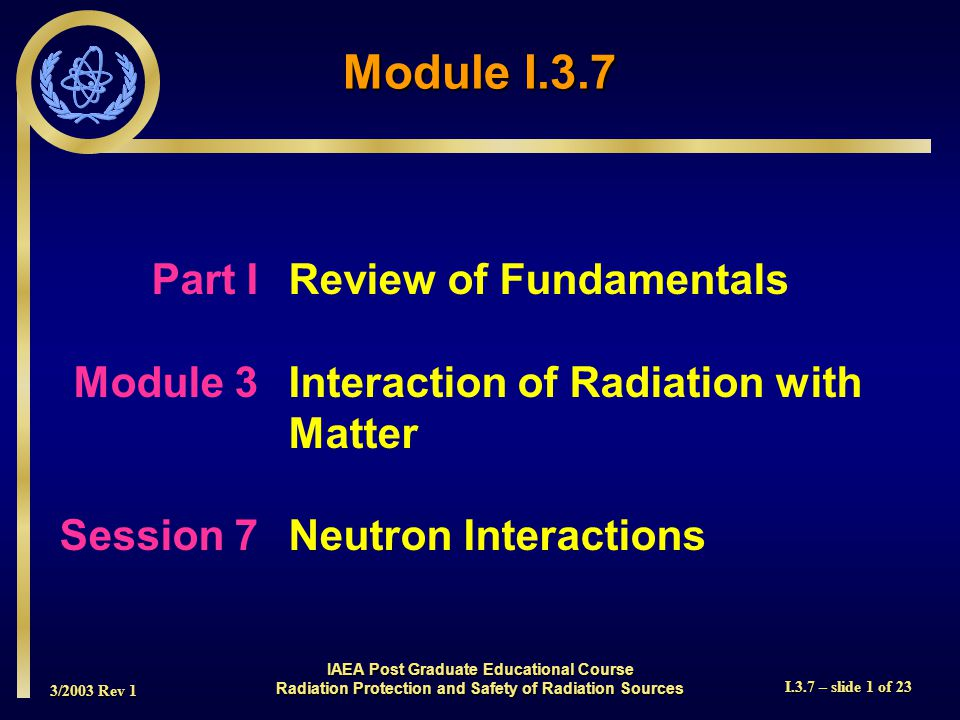 3/2003 Rev 1 I.3.7 – slide 1 of 23 Part I Review of Fundamentals Module 3Interaction of Radiation with Matter Session 7Neutron Interactions Module I.3.7 IAEA Post Graduate Educational Course Radiation Protection and Safety of Radiation Sources