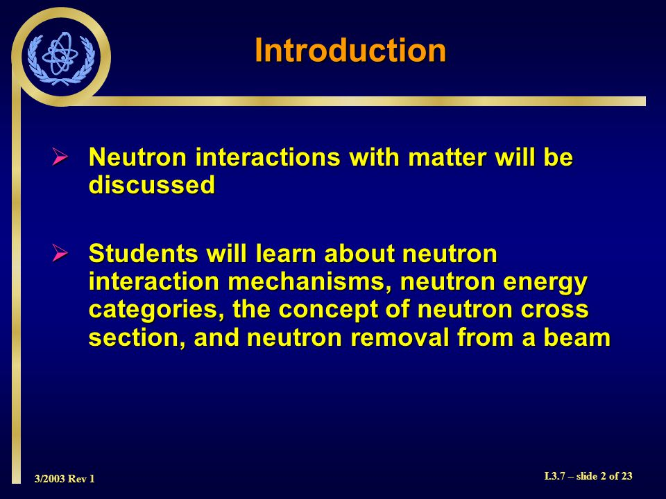 3/2003 Rev 1 I.3.7 – slide 2 of 23 Introduction  Neutron interactions with matter will be discussed  Students will learn about neutron interaction mechanisms, neutron energy categories, the concept of neutron cross section, and neutron removal from a beam