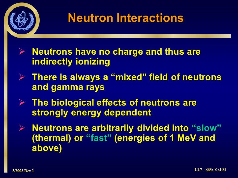 3/2003 Rev 1 I.3.7 – slide 7 of 23 Neutron Energy Categories Name/TitleEnergy Cold 0 < 0.025 eV Thermal 0.025 eV Epithermal 0.025 < 0.4 eV Cadmium 0.4  0.6 eV Epicadmium 0.6 < 1 eV Slow 1  10 eV Resonance 10 < 300 eV Intermediate 300 eV  1 MeV Fast 1 < 20 MeV Relativistic > 20 MeV