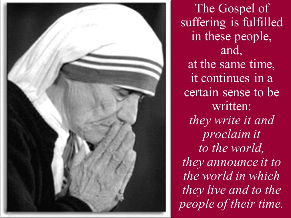 The Gospel of suffering is fulfilled in these people, and, at the same time, it continues in a certain sense to be written: they write it and proclaim