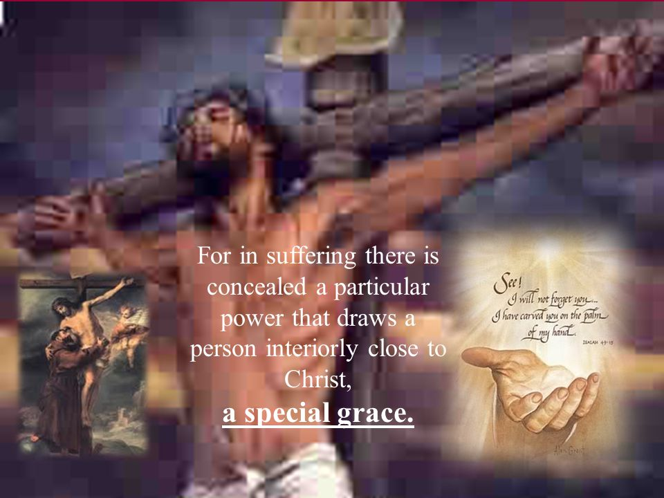 For in suffering there is concealed a particular power that draws a person interiorly close to Christ, a special grace.